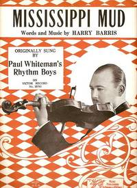 MISSISSIPPI MUD. Originally sung by Paul Whiteman's Rhythm Boys on Victor Record No. 20783.; Words and music by Harry Barris. Mississippi.. sheet music.