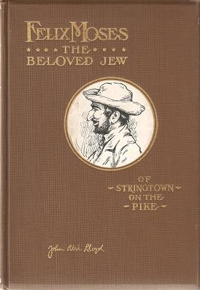 FELIX MOSES, THE BELOVED JEW OF STRINGTOWN ON THE PIKE [signed by Lloyd]:; Pages from the life experiences of a unique character--a man whose romantic record challenges imagination. John Uri Lloyd.