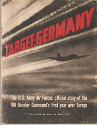 TARGET: GERMANY -- The U.S. Army Air Force's official story of the VIII Bomber Command's first year over Europe; (British Edition). U S. Army Air Force.