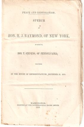 PEACE AND RESTORATION: Speech of Hon. H.J. Raymond, of New York, in Reply to Hon. T. Stevens, of Pennsylvania; delivered in the House of Representatives, December 21, 1865. Henry J. Raymond.
