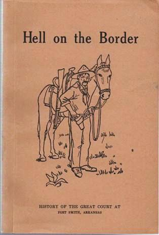 """HELL ON THE BORDER: A History of the Great United States Criminal Court at Fort Smith and of Crimes and Criminals in the Indian Territory , and the Trials and Punishment thereof before His Honor United States Judge Isaac C. Parker, """"The Terror of Law Breakers.""""; Embracing the Leading Sentences and Charges in the Grand and Petit Juries. Samuel W. Harman."""