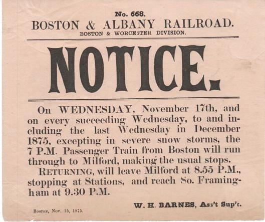 BOSTON & ALBANY RAILROAD, BOSTON & WORCESTER DIVISION. NOTICE.; No. 201. On Wednesday, November 17th, and on every succeeding Wednesday...excepting in severe snow storms, the 7 P.M. Passenger Train from Boston will run through Milford....Returning, will leave Milford at 8.55 P.M....and reach So. Framingham at 9.30 P.M. Boston, November 15, 1875. W.H. Barnes, Ass't Sup't. Boston, Albany Railroad.