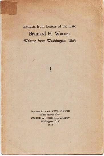 EXTRACTS FROM LETTERS OF THE LATE BRAINARD H. WARNER, WRITTEN FROM WASHINGTON, 1863.; The first was written a few days after his arrival here, and several weeks before his sixteenth birthday, so they are to be considered as a boy's letters. Brainard H. Warner.