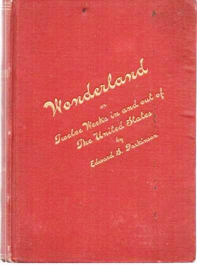 WONDERLAND; OR, TWELVE WEEKS IN AND OUT OF THE UNITED STATES,; Brief account of a trip across the continent--Short run into Mexico--Ride to the Yosemite Valley--Steamer Voyage to Alaska, the land of glaciers--Visit to the great Shoshone Falls and a stage ride through the Yellowstone National Park. Edward S. Parkinson.
