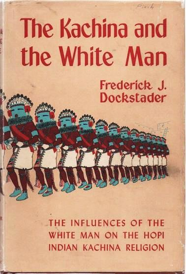 THE KACHINA AND THE WHITE MAN:; A Study of the Influences of White Culture on the Hopi Kachina Cult. Illustrated by the Author. Frederick J. Dockstader.