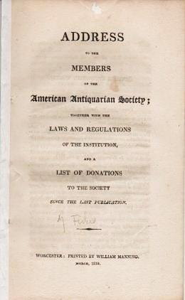 AN ADDRESS TO THE MEMBERS OF THE AMERICAN ANTIQUARIAN SOCIETY; TOGETHER WITH THE LAWS AND REGULATIONS OF THE INSTITUTION, AND A LIST OF DONATIONS TO THE SOCIETY SINCE THE LAST PUBLICATION. American Antiquarian Society.