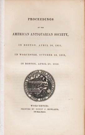 PROCEEDINGS OF THE AMERICAN ANTIQUARIAN SOCIETY, IN BOSTON, APRIL 30, 1851, IN WORCESTER, OCTOBER 23, 1851, IN BOSTON, APRIL 28, 1852. American Antiquarian Society.