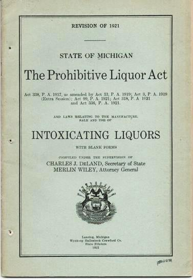 THE PROHIBITIVE LIQUOR ACT...AND LAWS RELATING TO THE MANUFACTURE, SALE AND USE OF INTOXICATING LIQUORS, STATE OF MICHIGAN.; Revision of 1921. Compiled under the supervision of Charles J. Deland, Secretary of State, and Merlin Wiley, Attorney General. Michigan.