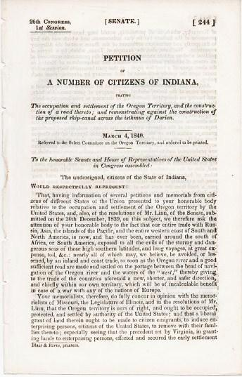 PETITION OF A NUMBER OF CITIZENS OF INDIANA, PRAYING THE OCCUPATION AND SETTLEMENT OF THE OREGON TERRITORY, AND THE CONSTRUCTION OF A ROAD THERETO; AND REMONSTRATING AGAINST THE CONSTRUCTION OF THE PROPOSED SHIP-CANAL ACROSS THE ISTHMUS OF DARIEN. March 4, 1846.; 26th Congress, 1st Session, Senate, 244. Referred to the Select Committee on the Oregon Territory, and ordered to be printed. Oregon Territory.