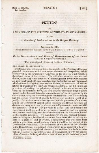 PETITION OF A NUMBER OF THE CITIZENS OF THE STATE OF MISSOURI, PRAYING A DONATION OF LAND TO SETTLERS IN THE OREGON TERRITORY. January 6, 1840.; 26th Congress, 1st Session, Senate, 40. Referred to the Select Committee on the Oregon Territory, and ordered to be printed. Oregon Territory / Missouri.