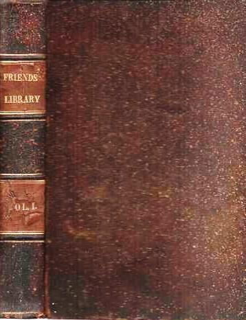 THE FRIENDS' LIBRARY: Comprising Journals, Doctrinal Treatises, and Other Writings of Members of the Religious Society of Friends. Volume I [complete in itself]. William Evans, Thomas.