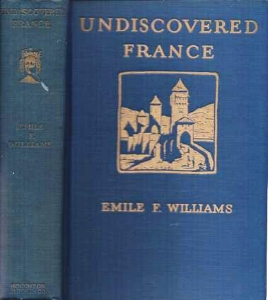 UNDISCOVERED FRANCE: An Eight-weeks Automobile Trip in the Provinces with special reference to the Architecture, Archaeology, History, and Scenery.; With Illustrations and Map. Emile F. Williams.