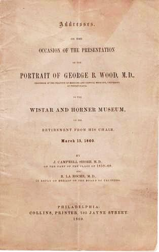 ADDRESSES ON THE OCCASION OF THE PRESENTATION OF THE PORTRAIT OF GEORGE B. WOOD, M.D. ... TO THE WISTAR AND HORNER MUSEUM, ON HIS RETIREMENT FROM HIS CHAIR, MARCH 15, 1860. J. Campbell Shorb, R. LaRoche.