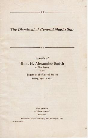 THE DISMISSAL OF GENERAL MacARTHUR: Speech of ... of New Jersey in the Senate of the United States, Friday, April 13, 1951.; Not printed at Government expense. H. Alexander Smith.