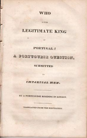 WHO IS THE LEGITIMATE KING OF PORTUGAL? A PORTUGUESE QUESTION SUBMITTED TO IMPARTIAL MEN. By A Portuguese Residing in London.; Translated from the Portuguese. Paolo Midosi.