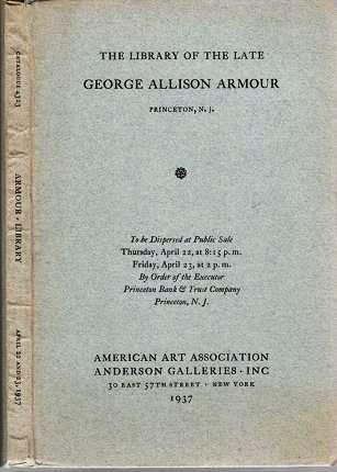 THE LIBRARY OF THE LATE GEORGE ALLISON ARMOUR, PRINCETON, N.J. To be dispersed at Public Sale, Thursday, April 22...Friday, April 23. George Allison Armour.