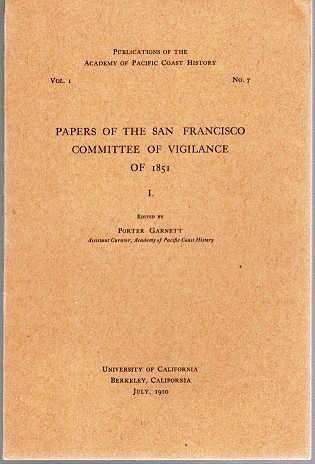 PAPERS OF THE SAN FRANCISCO COMMITTEE OF VIGILANCE OF 1861; Publications of the Academy of Pacific Coast History, Vol. I, No. 7. Porter Garnett.