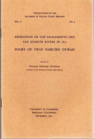 EXPEDITION ON THE SACRAMENTO AND SAN JOAQUIN RIVERS IN 1817: DIARY OF FRAY NARCISO DURAN.; Publications of the Academy of Pacific Coast History, Vol. 2, No. 5. Fray Narciso Duran.