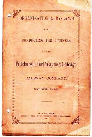 ORGANIZATION & BY-LAWS FOR CONDUCTING THE BUSINESS OF THE PITTSBURGH, FORT WAYNE & CHICAGO RAILWAY COMPANY, May 10th, 1862. Fort Wayne Pittsburgh, Chicago.