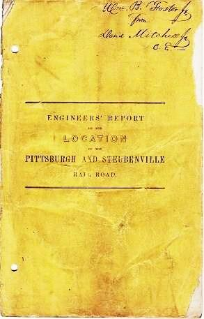 ENGINEERS' REPORT ON THE LOCATION OF THE PITTSBURGH AND STEUBENVILLE RAIL ROAD, Presented to the Board of Directors, March, 1852. David Mitchell, Jr.