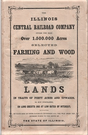 THE ILLINOIS CENTRAL RAILROAD COMPANY OFFERS FOR SALE OVER 1,500,000 ACRES, SELECTED FARMING AND WOOD LANDS IN TRACTS OF FORTY ACRES AND UPWARDS, TO SUIT PURCHASERS, ON LONG CREDITS AND AT LOW RATES OF INTEREST, SITUATED ON EACH SIDE OF THEIR RAILROAD, EXTENDING ALL THE WAY FROM THE EXTREME NORTH TO THE SOUTH OF THE STATE OF ILLINOIS. Illinois Central Railroad.