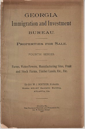 GEORGIA IMMIGRATION AND INVESTMENT BUREAU. PROPERTIES FOR SALE. Fourth Series. Farms, Water-Powers, Manufacturing Sites, Fruit and Stock Farms, Timber Lands, Etc., Etc.; Ex-Gov. W.J. Northen, Manager. Georgia.