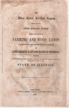 THE ILLINOIS CENTRAL RAIL-ROAD COMPANY, OFFERS FOR SALE OVER 2,000,000 ACRES, SELECTED FARMING AND WOOD LANDS, IN TRACTS OF FORTY ACRES AND UPWARDS, TO SUIT PURCHASERS, ON LONG CREDITS, & AT LOW RATES OF INTEREST, SITUATED ON EACH SIDE OF THEIR RAIL-ROAD, EXTENDING ALL THE WAY FROM THE EXTREME NORTH TO THE SOUTH OF THE STATE OF ILLINOIS. Illinois Central Railroad.