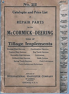 NO. 22, CATALOGUE AND PRICE LIST OF REPAIR PARTS FOR THE McCORMICK-DEERING LINE OF TILLAGE IMPLEMENTS: Bumper Disk Harrows, Combination Harrows, Tractor Disk Harrows, Peg Tooth Harrows, Reversible Disk Harrows, Cultivators, Orchard Disk Harrows, Stalk Cutters, Spring Tooth Harrows, Field Cultivators, Culti-Packers and Pulverizers. International Harvester.
