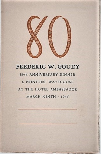 80 FREDERIC W. GOUDY. 80th ANNIVERSARY DINNER & PRINTERS' WAYSGOOSE AT THE HOTEL AMBASSADOR, MARCH NINTH, 1945: A GOUDY MENU. Frederic W. Goudy.