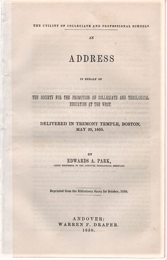 THE UTILITY OF COLLEGIATE AND PROFESSIONAL SCHOOLS: An Address in behalf of the Society for the Promotion of Collegiate and Theological Education at the West.; Delivered in Tremont Temple, Boston, May 29, 1850. Reprinted from the Bibliotheca Sacra for October, 1850. Edwards Amasa Park.