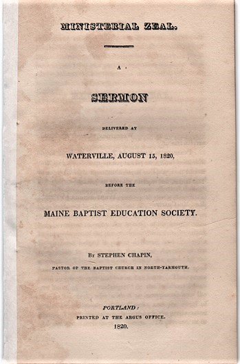 MINISTERIAL ZEAL. A Sermon delivered at Waterville, August 15, 1820, before the Maine Baptist Education Society. By Stephen Chapin, Pastor of the Baptist Church in North-Yarmouth. Stephen Chapin.