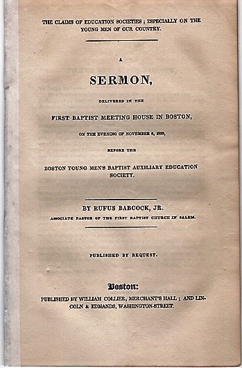 THE CLAIMS OF EDUCATION SOCIETIES; ESPECIALLY ON THE YOUNG MEN OF OUR COUNTRY.; A Sermon delivered in the First Baptist Meeting House in Boston, on the evening of November 8, 1829, before the Boston Young Men's Baptist Auxiliary Education Society. Rufus Babcock, Jr.