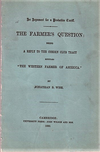 """AN ARGUMENT FOR A PROTECTIVE TARIFF. THE FARMER'S QUESTION; Being A Reply to the Cobden Club Tract entitled """"The Western Farmer of America."""" By Jonathan B. Wise. John L. Hayes, pseud. Jonathan B. Wise."""