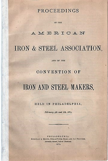 PROCEEDINGS OF THE AMERICAN IRON & STEEL ASSOCIATION, AND OF THE CONVENTION OF IRON AND STEEL MAKERS, HELD IN PHILADELPHIA, February 4th and 5th, 1874. American Iron, Steel Association.