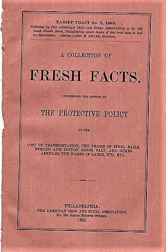 A COLLECTION OF FRESH FACTS, CONCERNING THE EFFECTS OF THE PROTECTIVE POLICY ON THE COST OF TRANSPORTATION, THE PRICES OF STEEL RAILS, WOOLEN AND COTTON GOODS, SALT, AND OTHER ARTICLES, THE WAGES OF LABOR, ETC., ETC. Tariff Tract No. 2, 1882 [cover title]. American Iron, Steel Association.