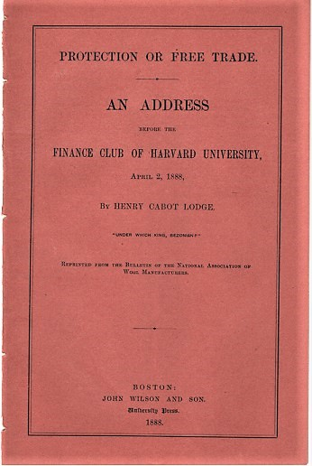 PROTECTION OR FREE TRADE. An Address before the Finance Club of Harvard University, April 2, 1888. Henry Cabot Lodge.