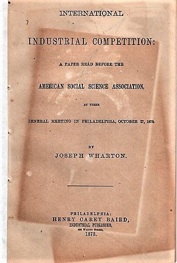 INTERNATIONAL INDUSTRIAL COMPETITION: A Paper Read before the American Social Science Association, at their General Meeting in Philadelphia, October 27, 1870. Joseph Wharton.