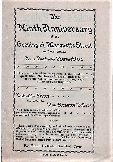 THE NINTH ANNIVERSARY OF THE OPENING OF MARQUETTE STREET, LA SALLE, ILLINOIS, AS A BUSINESS THOROUGHFARE. This event to be celebrated by Nine of the Leading Marquette Street Merchants, who are all anxious to make it an affair of unusual interest to you, your family and your neighbors.; Valuable Prizes Aggregating Over Five Hundred Dollars....Peddlers and Professional Market Gardeners barred from Competition. La Salle Illinois.