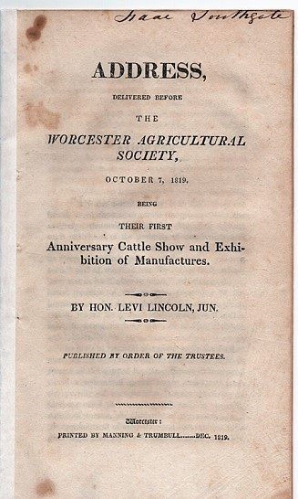 ADDRESS, DELIVERED BEFORE THE WORCESTER AGRICULTURAL SOCIETY, OCTOBER 7, 1819: Being their First Anniversary Cattle Show and Exhibition of Manufactures. Published by order of the Trustees. Levi Lincoln, Jr.