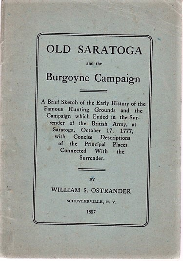 OLD SARATOGA AND THE BURGOYNE CAMPAIGN. A Brief Sketch of the Early History of the Famous Hunting Grounds and the Campaign which Ended in the Surrender of the British Army, at Saratoga, October 17, 1777, with Concise Descriptions of the Principal Places Connected with the Surrender. Saratoga / Ostrander New York, William S.