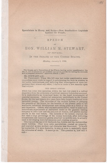 SPECULATORS IN MONEY AND DEBTS---HOW BONDHOLDERS LEGISLATE AGAINST THE PEOPLE. Speech of Hon. Wm. M. Stewart, of Nevada, in the Senate of the United States, Monday, January 6, 1890. William Morris Stewart.