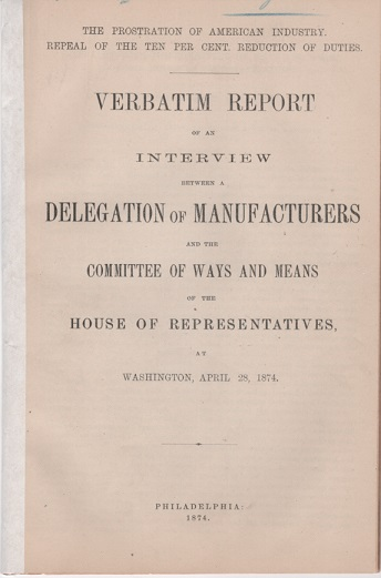 """THE PROSTRATION OF AMERICA'S INDUSTRY, REPEAL OF THE TEN PER CENT REDUCTION OF DUTIES. Verbatim Report of an Interview between a Delegation of Manufacturers and the Committee of Ways and Means of the House of Representatives, at Washington, April 28, 1874.; """"Phonographically Reported by the Official Reporter of the Committee."""" Joseph Wharton, others."""