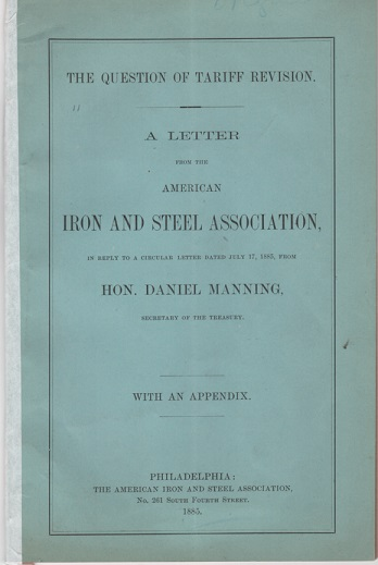 THE QUESTION OF TARIFF REVISION. A LETTER FROM THE AMERICAN IRON AND STEEL ASSOCIATION, in reply to a circular letter dated July 17, 1885, from Hon. Daniel Manning, Secretary of the Treasury. With an Appendix. Daniel Manning.