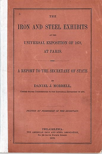 THE IRON AND STEEL EXHIBITS AT THE UNIVERSAL EXPOSITION OF 1878, AT PARIS. A Report to the Secretary of State. Daniel J. Morrell.