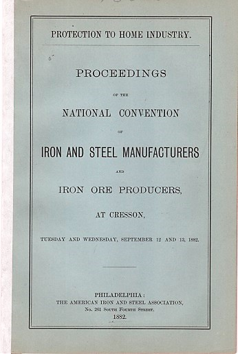 PROTECTION TO HOME INDUSTRY. PROCEEDINGS OF THE NATIONAL CONVENTION OF IRON AND STEEL MANUFACTURERS AND IRON ORE PRODUCERS, AT CRESSON, TUESDAY AND WEDNESDAY, SEPTEMBER 12 AND 13, 1882. Daniel J. Morrell.