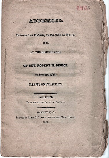 ADDRESSES. DELIVERED AT OXFORD, ON THE 30TH OF MARCH, 1825, AT THE INAUGURATION OF REV. ROBERT H. BISHOP, AS PRESIDENT OF THE MIAMI UNIVERSITY. William Gray, John Thomson, Robert H. Bishop.