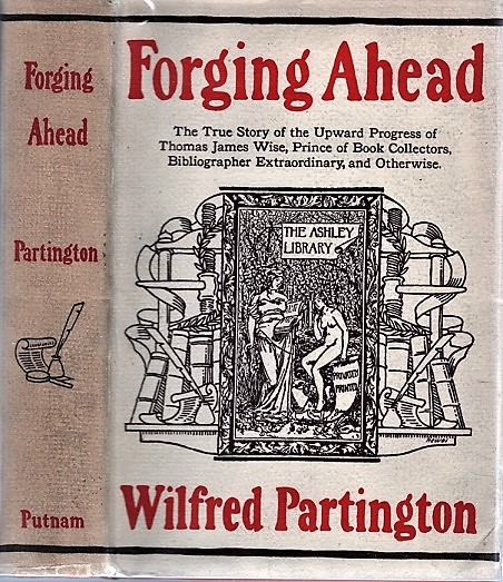 FORGING AHEAD: The True Story of the Upward Progress of Thomas James Wise, Prince of Book Collectors, Bibliographer Extraordinary, and Otherwise. Wilfred Partington.