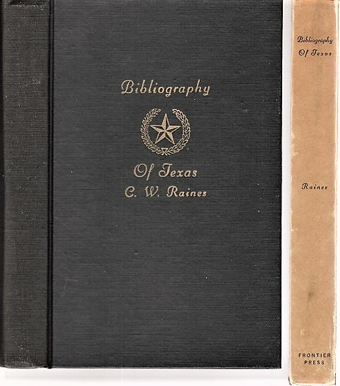 A BIBLIOGRAPHY OF TEXAS: Being a Descriptive List of Books, Pamphlets, and Documents Relating to Texas in Print and Manuscript since 1536, including a complete collation of the laws; with an introductory essay on the materials of early Texan history. C. W. Texas / Raines.