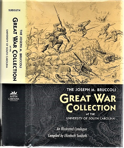 THE JOSEPH M. BRUCCOLI GREAT WAR COLLECTION: At the University of South Carolina. An Illustrated Catalogue. Elizabeth Sudduth, compiler.