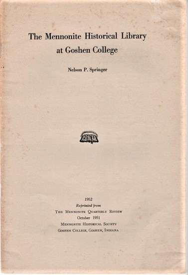 THE MENNONITE HISTORICAL LIBRARY AT GOSHEN COLLEGE.; Reprinted from the Mennonite Quarterly Review, October, 1951. Nelson P. Indiana / Springer.